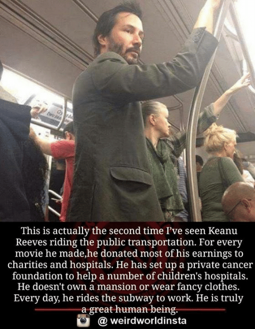 Mansion: This is actually the second time l've seen Keanu  Reeves riding the public transportation. For every  movie he made,he donated most of his earnings to  charities and hospitals. He has set up a private cancer  foundation to help a number of children's hospitals.  He doesn't own a mansion or wear fancy clothes.  Every day, he rides the subway to work. He is truly  a great human being.  weirdworldinsta