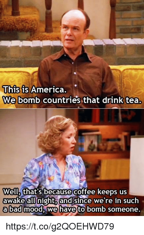 Drink Tea: This is Ameri  We bomb countries that drink tea.  ca  Well, that's because  coffee keeps us  awake allnight,and since we're in such  abad!mood, iwehaveto ьоть someone. https://t.co/g2QOEHWD79