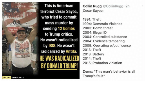"Donald Trump, Isis, and Memes: This is American  terrorist Cesar Sayoo,  who tried to commit  mass murder by  sending 12 bombs  to Trump critics.  He wasn't radicalized  by ISIS. He wasn't  radicalized by Antifa.  HE WAS RADICALIZED  BY DONALD TRUMP!  Collin Rugg @CollinRugg 2h  Cesar Sayoc:  1991: Theft  1994: Domestic Violence  2003: Bomb threat  2004: Illegal ID  2004: Controlled substance  Great Agair  zed2004: Evidence tampering  2009: Operating w/out license  2013: Theft  2013: Battery  2014: Theft  2015: Probation violation  Dems: ""This man's behavior is all  Trump's fault""  OCCUPY DEMOCRATS"