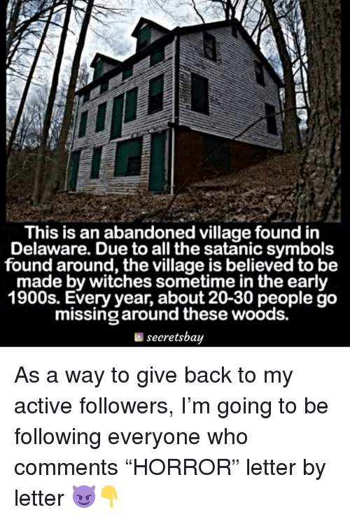 "Memes, The Village, and All The: This is an abandoned village found in  Delaware. Due to all the satanic symbols  found around, the village is believed to be  made by witches sometime in the early  1900s. Every year, about 20-30 people go  missing around these woods.  secretsbay As a way to give back to my active followers, I'm going to be following everyone who comments ""HORROR"" letter by letter 😈👇"