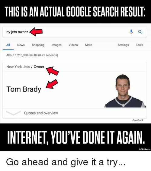 Google, Internet, and Memes: THIS IS AN ACTUAL GOOGLE SEARCH RESULT  ny jets owner  進a  All News Shopping Imags Videos More  Settings Tools  About 1,210,000 results (0.71 seconds)  New York Jets Owner  Tom Brady  Quotes and overview  Feedback  INTERNET, YOU'VE DONE IT AGAIN  @CBSSports Go ahead and give it a try...