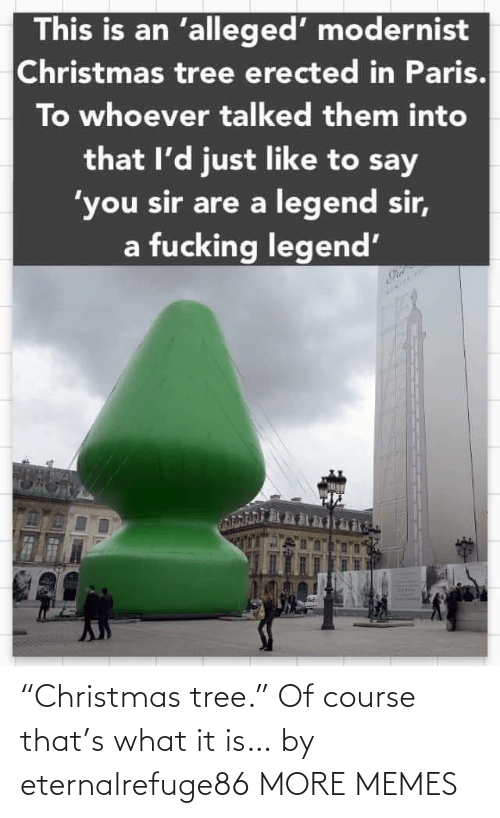 "Paris: This is an 'alleged' modernist  Christmas tree erected in Paris.  To whoever talked them into  that l'd just like to say  'you sir are a legend sir,  a fucking legend' ""Christmas tree."" Of course that's what it is… by eternalrefuge86 MORE MEMES"