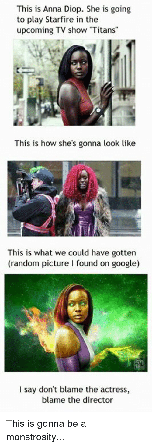 """Anna, Funny, and Google: This is Anna Diop. She is going  to play Starfire in the  upcoming TV show """"Titans""""  This is how she's gonna look like  This is what we could have gotten  (random picture I found on google)  I say don't blame the actress,  blame the director This is gonna be a monstrosity..."""