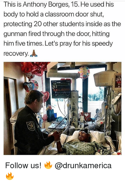 "Memes, Classroom, and 🤖: This is Anthony Borges, 15. He used his  body to hold a classroom door shut,  protecting 20 other students inside as the  gunman fired through the door, hitting  him five times. Let's pray for his speedy  recovery. A  116  22"" Follow us! 🔥 @drunkamerica 🔥"