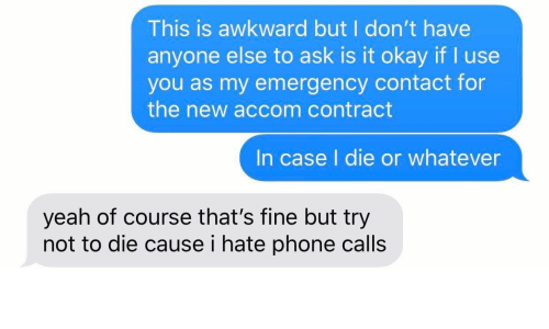 Phone, Yeah, and Awkward: This is awkward but I don't have  anyone else to ask is it okay if I use  you as my emergency contact for  the new accom contract  In case I die or whatever  yeah of course that's fine but try  not to die cause i hate phone calls