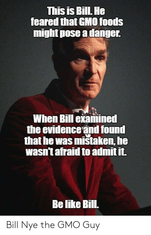 Bill Nye: This is BillL He  feared that GMO0 foods  might pose a danger  When Bill examined  the evidence and found  that he was mistaken, he  wasn't afraid to admit it.  Be like Bill. Bill Nye the GMO Guy