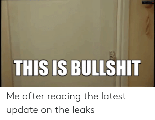 Bullshit, Leaks, and Reading: THIS IS BULLSHIT Me after reading the latest update on the leaks