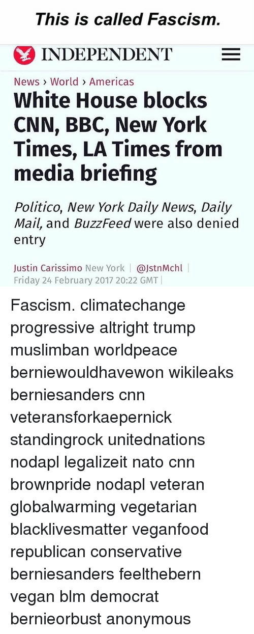 Buzzfees: This is called Fascism  INDEPENDENT  E  News World Americas  White House blocks  CNN, BBC, New York  Times, LA Times from  media briefing  Politico, New York Daily News, Daily  Mail, and BuzzFeed were also denied  entry  Justin Carissimo New York  ajstnMchl  Friday 24 February 2017 20:22 GMT Fascism. climatechange progressive altright trump muslimban worldpeace berniewouldhavewon wikileaks berniesanders cnn veteransforkaepernick standingrock unitednations nodapl legalizeit nato cnn brownpride nodapl veteran globalwarming vegetarian blacklivesmatter veganfood republican conservative berniesanders feelthebern vegan blm democrat bernieorbust anonymous