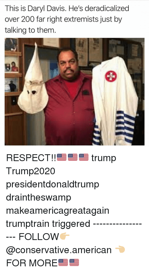Bailey Jay, Memes, and Respect: This is Daryl Davis. He's deradicalized  over 200 far right extremists just by  talking to them  82 RESPECT!!🇺🇸🇺🇸🇺🇸 trump Trump2020 presidentdonaldtrump draintheswamp makeamericagreatagain trumptrain triggered ------------------ FOLLOW👉🏼 @conservative.american 👈🏼 FOR MORE🇺🇸🇺🇸