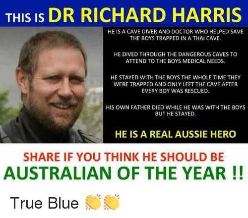 richard harris: THIS IS DR RICHARD HARRIS  HE IS A CAVE DIVER AND DOCTOR WHO HELPED SAVE  THE BOYS TRAPPED IN A THAI CAVE.  HE DIVED THROUGH THE DANGEROUS CAVES TO  ATTEND TO THE BOYS MEDICAL NEEDS  HE STAYED WITH THE BOYS THE WHOLE TIME THEY  WERE TRAPPED AND ONLY LEFT THE CAVE AFTER  EVERY BOY WAS RESCUED.  HIS OWN FATHER DIED WHILE HE WAS WITH THE BOYS  BUT HE STAYED  HE IS A REAL AUSSIE HERO  SHARE IF YOU THINK HE SHOULD BE  AUSTRALIAN OF THE YEAR!! True Blue 👏👏