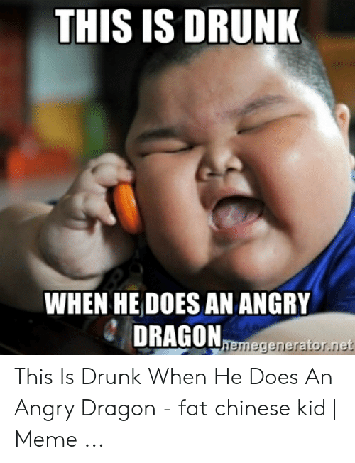 THIS IS DRUNK WHEN HE DOES AN ANGRY DRAGON Memegeneratornet