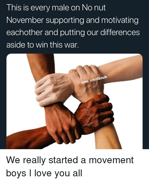 boys i love: This is every male on No nut  November supporting and motivating  eachother and putting our differences  aside to win this war.  @no chillbruh We really started a movement boys I love you all