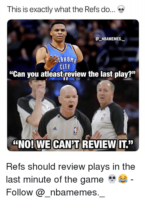 "Memes, The Game, and Game: This is exactly what the Refs do  e_NBAMEMEs._  HOMA  CITY  ""Can you atleast review the last play?""  스1  ""NOI WE CANT REVIEW T."" Refs should review plays in the last minute of the game 💀😂 - Follow @_nbamemes._"