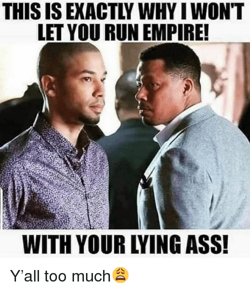 Ass, Empire, and Run: THIS IS EXACTLY WHY I WON'T  LET YOU RUN EMPIRE!  WITH YOUR LYING ASS! Y'all too much😩