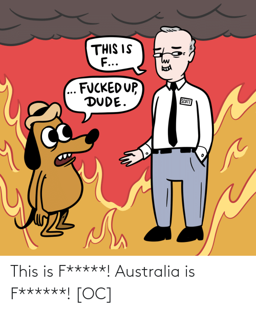 dude: THIS IS  F...  FUCKED UP,  DUDE.  SCOTT This is F*****! Australia is F******! [OC]