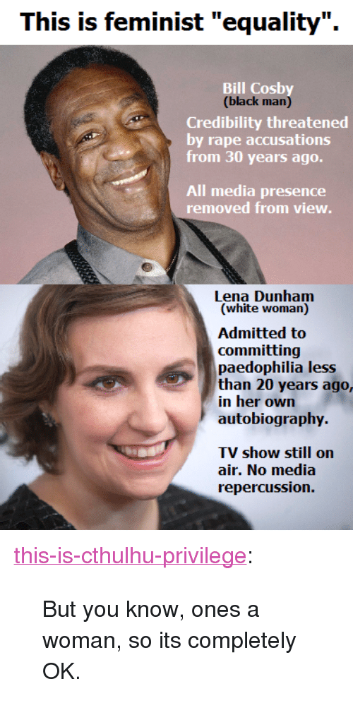 "Bill Cosby, Tumblr, and Black: This is feminist ""equality"".  Bill Cosby  (black man)  Credibility threatened  by rape accusations  from 30 years ago.  All media presence  removed from view  Lena Dunham  (white woman)  committing  paedophilia less  than 20 years ago,  in her own  autobiography  TV show still on  air. No media  repercussion. <p><a class=""tumblr_blog"" href=""http://this-is-cthulhu-privilege.tumblr.com/post/105653795702/but-you-know-ones-a-woman-so-its-completely-ok"">this-is-cthulhu-privilege</a>:</p> <blockquote> <p>But you know, ones a woman, so its completely OK.</p> </blockquote>"