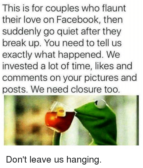 Dank, Facebook, and Love: This is for couples who flaunt  their love on Facebook, then  suddenly go quiet after they  break up. You need to tell us  exactly what happened. We  invested a lot of time, likes and  comments on your pictures and  posts. We need closure too. Don't leave us hanging.