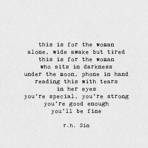 Being Alone, Phone, and Good: this is for the woman  alone, wide awake but tired  this is for the woman  who sits in darkness  under the moon, phone in hand  reading this with tears  in her eyes  you're special, you're strong  you're good enough  you 11 be fine  r.h. Sin