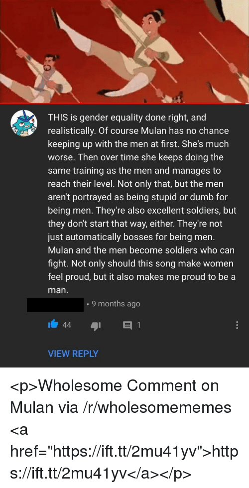 """Keeping Up With: THIS is gender equality done right, and  realistically. Of course Mulan has no chance  keeping up with the men at first. She's much  worse. Then over time she keeps doing the  same training as the men and manages to  reach their level. Not only that, but the men  aren't portrayed as being stupid or dumb for  being men. They're also excellent soldiers, but  they don't start that way, either. They're not  just automatically bosses for being men.  Mulan and the men become soldiers who carn  fight. Not only should this song make women  feel proud, but it also makes me proud to be a  man  . 9 months ago  VIEW REPLY <p>Wholesome Comment on Mulan via /r/wholesomememes <a href=""""https://ift.tt/2mu41yv"""">https://ift.tt/2mu41yv</a></p>"""