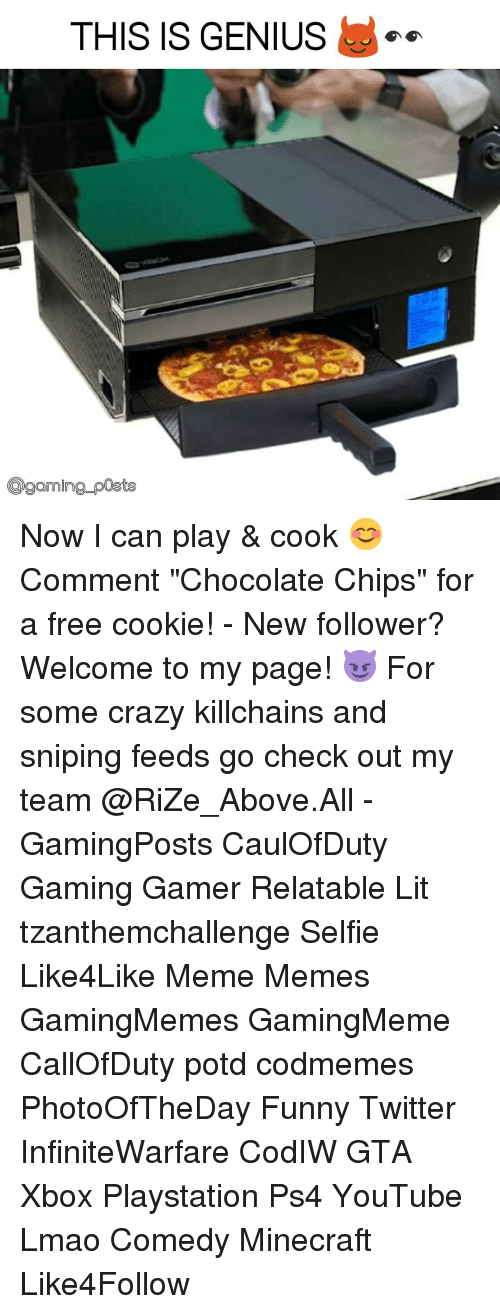 "Funny Twitter: THIS IS GENIUS  Coaming posts Now I can play & cook 😊 Comment ""Chocolate Chips"" for a free cookie! - New follower? Welcome to my page! 😈 For some crazy killchains and sniping feeds go check out my team @RiZe_Above.All - GamingPosts CaulOfDuty Gaming Gamer Relatable Lit tzanthemchallenge Selfie Like4Like Meme Memes GamingMemes GamingMeme CallOfDuty potd codmemes PhotoOfTheDay Funny Twitter InfiniteWarfare CodIW GTA Xbox Playstation Ps4 YouTube Lmao Comedy Minecraft Like4Follow"