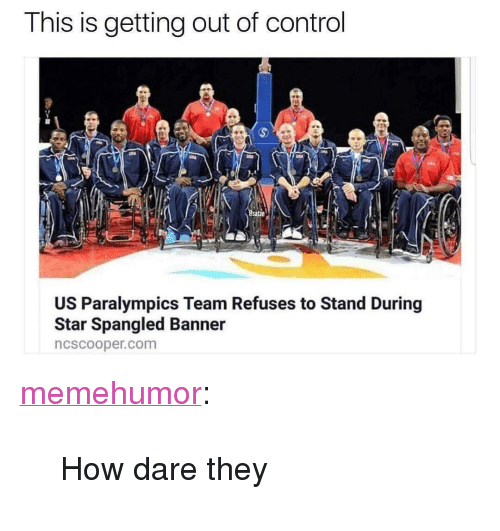 "Tumblr, Control, and Blog: This is getting out of control  US Paralympics Team Refuses to Stand During  Star Spangled Banner  ncscooper.com <p><a href=""http://memehumor.net/post/166333940908/how-dare-they"" class=""tumblr_blog"">memehumor</a>:</p>  <blockquote><p>How dare they</p></blockquote>"