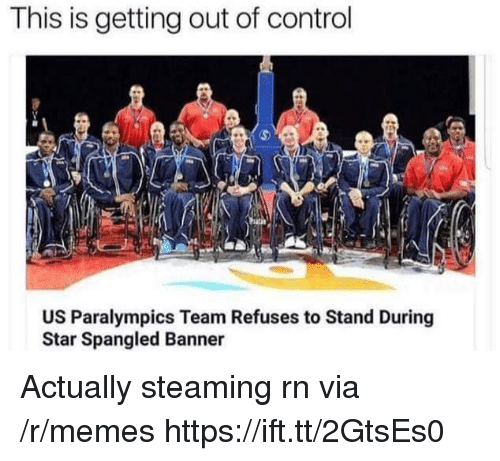 Memes, Control, and Star: This is getting out of control  US Paralympics Team Refuses to Stand During  Star Spangled Banner Actually steaming rn via /r/memes https://ift.tt/2GtsEs0