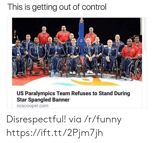 Funny, Control, and Star: This is getting out of control  US Paralympics Team Refuses to Stand During  Star Spangled Banner  ncscooper.com Disrespectful! via /r/funny https://ift.tt/2Pjm7jh