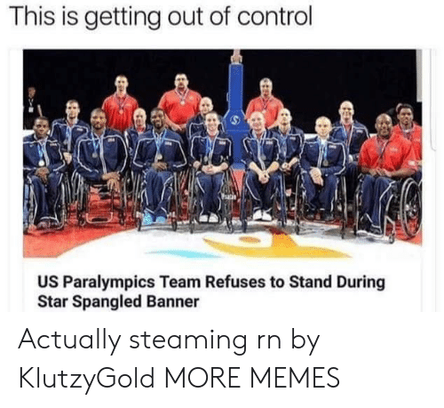 Dank, Memes, and Target: This is getting out of control  US Paralympics Team Refuses to Stand During  Star Spangled Banner Actually steaming rn by KlutzyGold MORE MEMES
