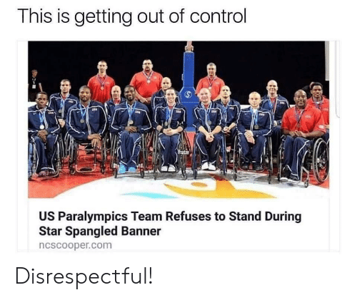 Control, Star, and Com: This is getting out of control  US Paralympics Team Refuses to Stand During  Star Spangled Banner  ncscooper.com Disrespectful!