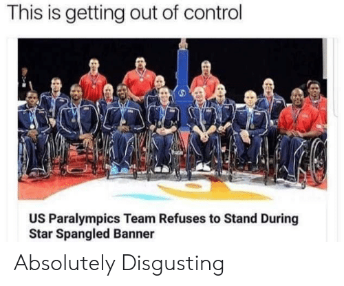Control, Star, and Star Spangled Banner: This is getting out of control  US Paralympics Team Refuses to Stand During  Star Spangled Banner Absolutely Disgusting