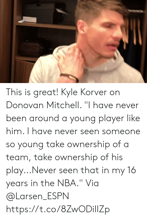 """Espn, Memes, and Nba: This is great! Kyle Korver on Donovan Mitchell.   """"I have never been around a young player like him. I have never seen someone so young take ownership of a team, take ownership of his play...Never seen that in my 16 years in the NBA.""""  Via @Larsen_ESPN  https://t.co/8ZwODiIIZp"""