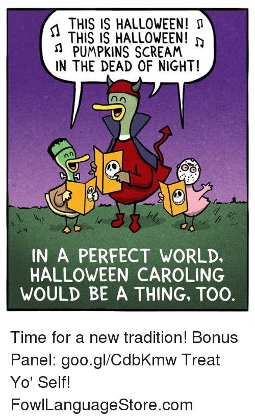Treat Yo Self: THIS IS HALLOWEEN! M  THIS IS HALLOWEEN!  n PUMPKINS SCREAM  IN THE DEAD OF NIGHT!  IN A PERFECT WORLD,  HALLOWEEN CAROLING  WOULD BE A THING, TOO. Time for a new tradition! Bonus Panel: goo.gl/CdbKmw Treat Yo' Self! FowlLanguageStore.com