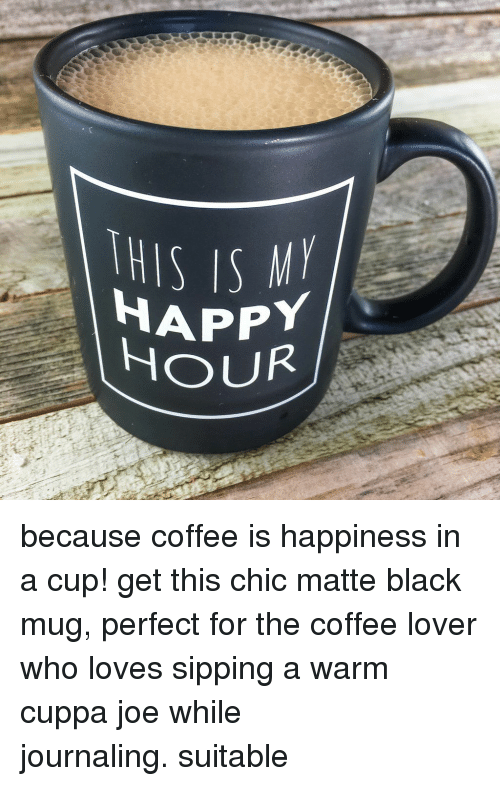 matte: THIS IS  HAPPY  OUR because coffee is happiness in a cup! get this chic matte black mug, perfect for the coffee lover who loves sipping a warm cuppa joe while journaling. suitable