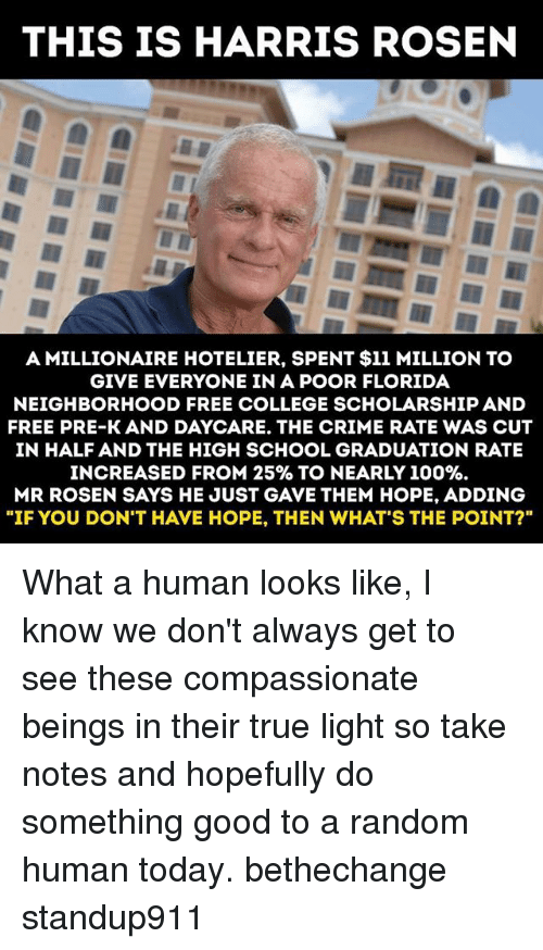 """cut in half: THIS IS HARRIS ROSEN  A MILLIONAIRE HOTELIER, SPENT $11 MILLION TO  GIVE EVERYONE IN A POOR FLORIDA  NEIGHBORHOOD FREE COLLEGE SCHOLARSHIP AND  FREE PRE-K AND DAYCARE. THE CRIME RATE WAS CUT  IN HALF AND THE HIGH SCHOOL GRADUATION RATE  INCREASED FROM 25%& TO NEARLY 100%.  MR ROSEN SAYS HE JUST GAVE THEM HOPE, ADDING  """"IF YOU DON'T HAVE HOPE, THEN WHAT'S THE POINT?"""" What a human looks like, I know we don't always get to see these compassionate beings in their true light so take notes and hopefully do something good to a random human today. bethechange standup911"""
