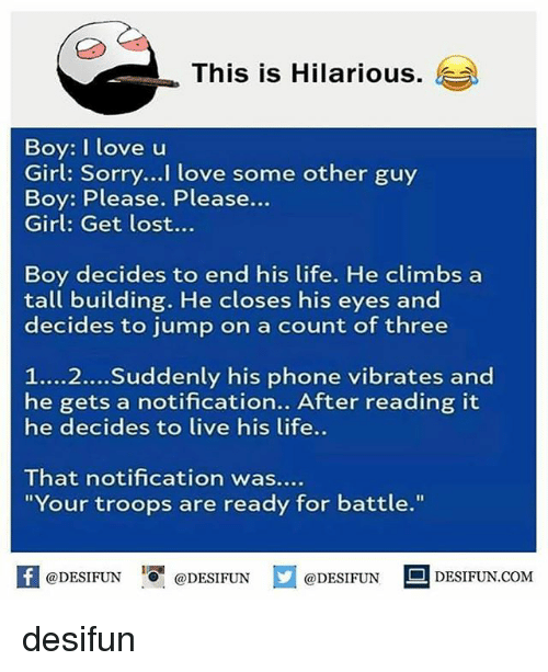 """boys i love: This is Hilarious.  )  Boy: I love u  Girl: Sorry...I love some other guy  Boy: Please. Please...  Girl: Get lost...  Boy decides to end his life. He climbs a  tall building. He closes his eyes and  decides to jump on a count of three  1....2...Suddenly his phone vibrates and  he gets a notification.. After reading it  he decides to live his life..  That notification was....  """"Your troops are ready for battle.""""  K @DESIFUN 1可@DESIFUN @DESIFUN DESIFUN.COM desifun"""