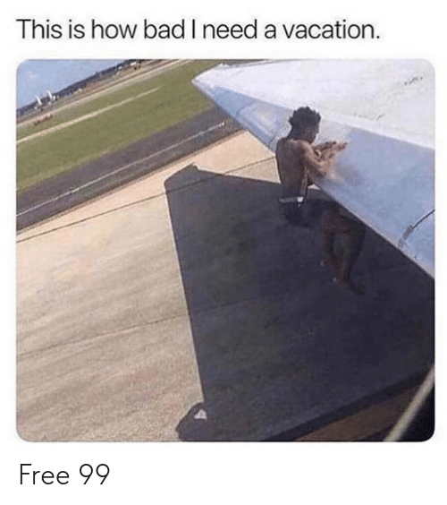 Bad, Dank, and Free: This is how bad Ineed a vacation. Free 99