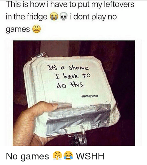 No Games: This is how i have to put my leftovers  in the fridge i dont play no  games  tis a Shame  I have to  do is.  @prollywoke No games 😤😂 WSHH
