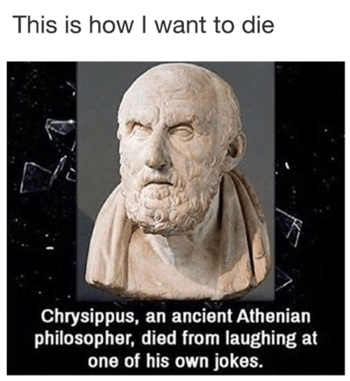 Dank, Jokes, and Ancient: This is how I want to die  Chrysippus, an ancient Athenian  philosopher, died from laughing at  one of his own jokes.