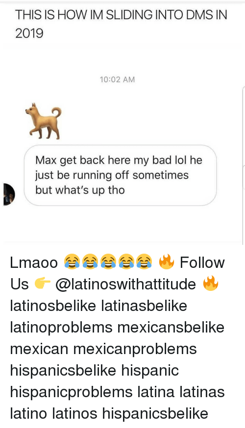 Bad, Latinos, and Lol: THIS IS HOW IM SLIDING INTO DMS IN  2019  10:02 AM  Max get back here my bad lol he  just be running off sometimes  but what's up tho Lmaoo 😂😂😂😂😂 🔥 Follow Us 👉 @latinoswithattitude 🔥 latinosbelike latinasbelike latinoproblems mexicansbelike mexican mexicanproblems hispanicsbelike hispanic hispanicproblems latina latinas latino latinos hispanicsbelike