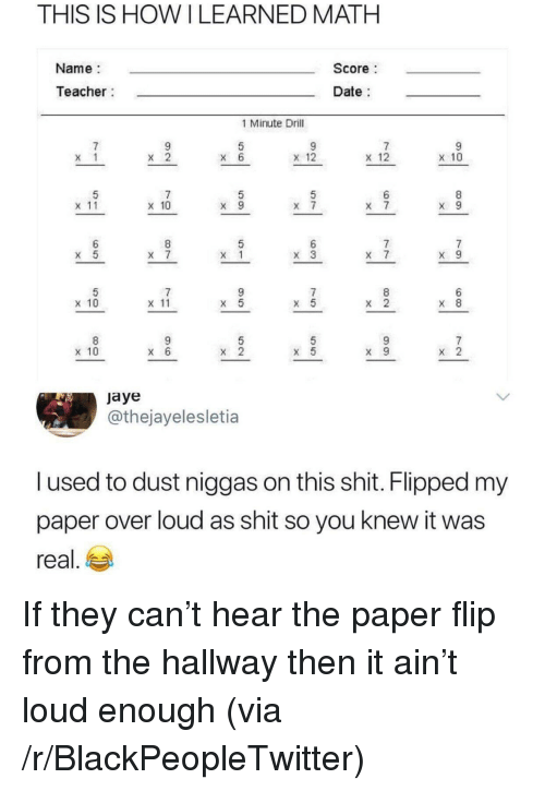 Blackpeopletwitter, Shit, and Teacher: THIS IS HOWILEARNED MATH  Name  Score  Teacher  Date  1 Minute Drill  x 12  x 12  x 10  x 11  x 10  x 10  x 11  X 8  x 10  jaye  @thejayelesletia  l used to dust niggas on this shit. Flipped my  paper over loud as shit so you knew it was  real, ea If they can't hear the paper flip from the hallway then it ain't loud enough (via /r/BlackPeopleTwitter)