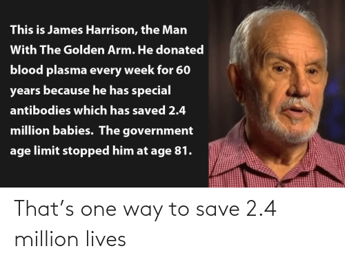 arm: This is James Harrison, the Man  With The Golden Arm. He donated  blood plasma every week for 60  years because he has special  antibodies which has saved 2.4  million babies. The government  age limit stopped him at age 81. That's one way to save 2.4 million lives