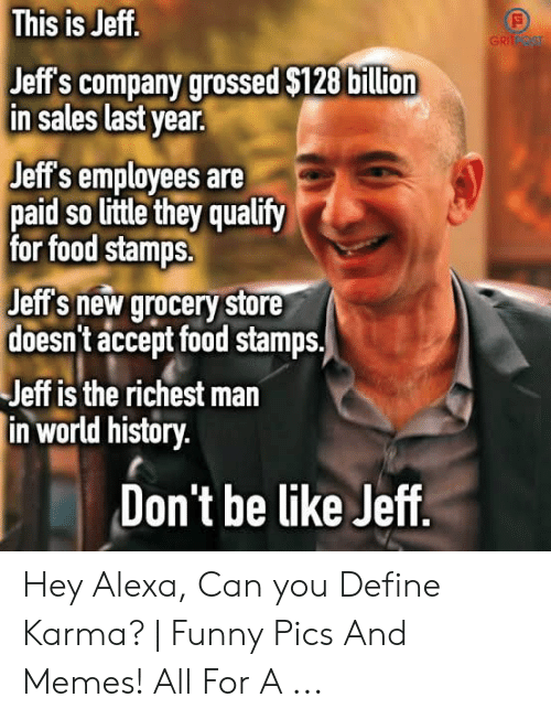 Define Meme: This is Jeff.  GRITPOST  Jeff's company grossed $128 billion  in sales last year.  Jeff's employees are  paid so little they qualify  for food stamps.  Jeff's new grocery store  doesn't accept food stamps.  Jeff is the richest man  in world history.  Don't be like Jeff. Hey Alexa, Can you Define Karma? | Funny Pics And Memes! All For A ...