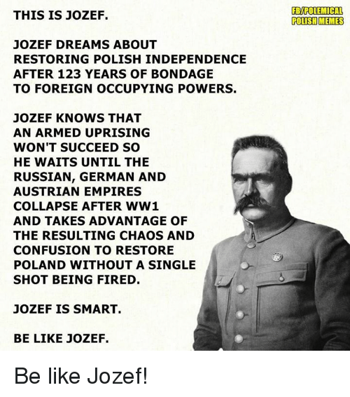 Polish Memes: THIS IS JOZEF.  JOZEF DREAMS ABOUT  RESTORING POLISH INDEPENDENCE  AFTER 123 YEARS OF BONDAGE  TO FOREIGN OCCUPYING POWERS.  JOZEF KNOWS THAT  AN ARMED UPRISING  WON'T SUCCEED SO  HE WAITS UNTIL THE  RUSSIAN, GERMAN AND  AUSTRIAN EMPIRES  COLLAPSE AFTER WW1  AND TAKES ADVANTAGE OF  THE RESULTING CHAOS AND  CONFUSION TO RESTORE  POLAND WITHOUT A SINGLE  SHOT BEING FIRED  JOZEF IS SMART.  BE LIKE JOZEF.  FBMPOLEMICAL  POLISH MEMES Be like Jozef!