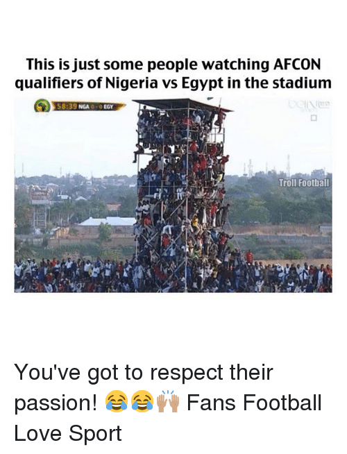 Football, Love, and Memes: This is just some people watching AFCON  qualifiers of Nigeria vs Egypt in the stadiunm  58:39 NGA -O EGY  Troll Football You've got to respect their passion! 😂😂🙌🏽 Fans Football Love Sport