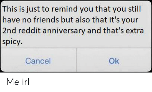 Friends, Reddit, and Spicy: This is just to remind you that you still  have no friends but also that it's your  2nd reddit anniversary and that's extra  spicy.  Cancel  Ok Me irl