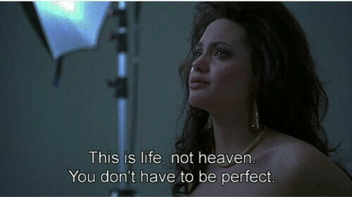 Heaven, Life, and You: This is life. not heaven  You don't have to be perfect