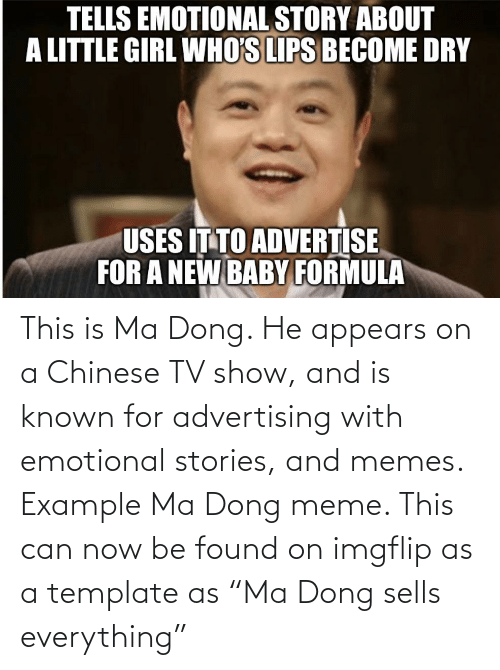 "imgflip: This is Ma Dong. He appears on a Chinese TV show, and is known for advertising with emotional stories, and memes. Example Ma Dong meme. This can now be found on imgflip as a template as ""Ma Dong sells everything"""