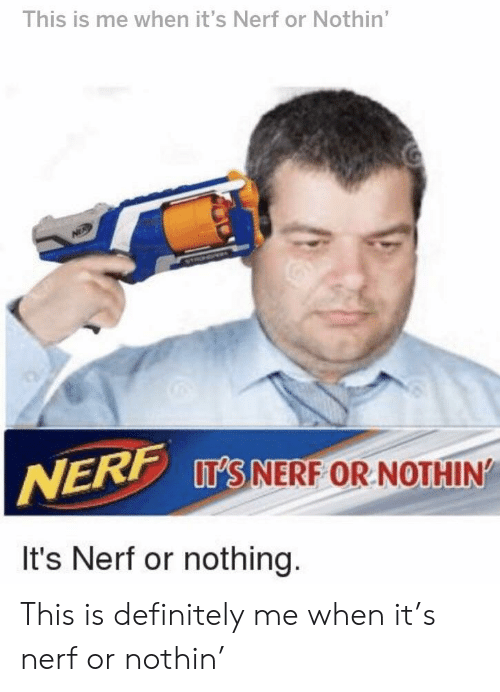 Definitely, Nerf, and This: This is me when it's Nerf or Nothin'  IT'S NERF OR NOTHIN  It's Nerf or nothing. This is definitely me when it's nerf or nothin'