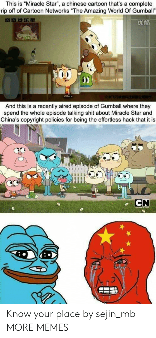 "Aired: This is ""Miracle Star"", a chinese cartoon that's a complete  rip off of Cartoon Networks ""The Amazing World Of Gumball""  优酷  And this is a recently aired episode of Gumball where they  spend the whole episode talking shit about Miracle Star and  China's copyright policies for being the effortless hack that it is  CN Know your place by sejin_mb MORE MEMES"
