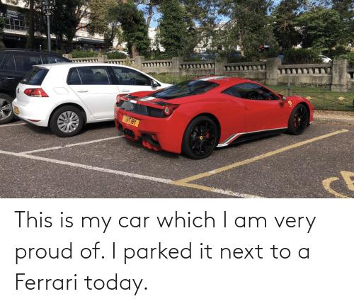 my car: This is my car which I am very proud of. I parked it next to a Ferrari today.
